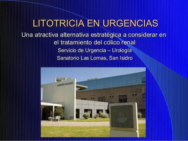 LITOTRICIA EN URGENCIASUna atractiva alternativa estratégica a considerar en            el tratamiento del cólico renal   ...