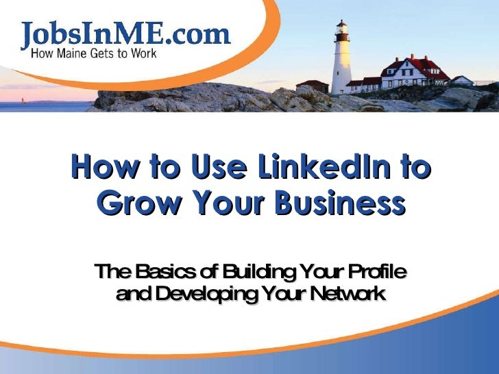 How to Use LinkedIn to Grow Your Business The Basics of Building Your Profile and Developing Your Network