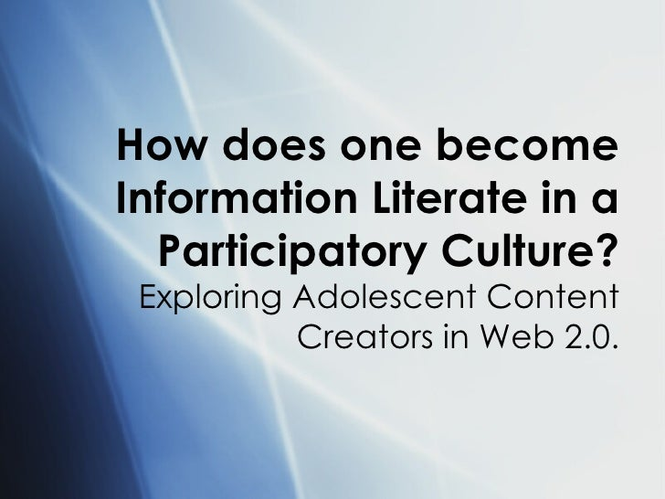 How does one become Information Literate in a Participatory Culture? Exploring Adolescent Content Creators in Web 2.0.