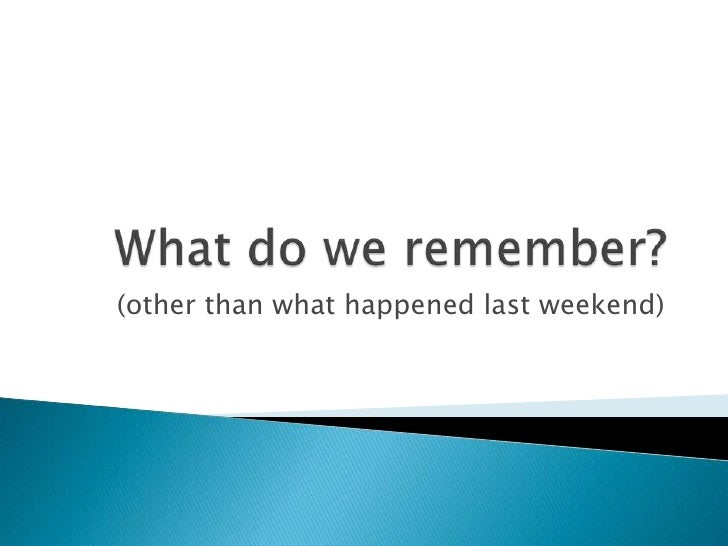 What do we remember?<br />(other than what happened last weekend)<br />