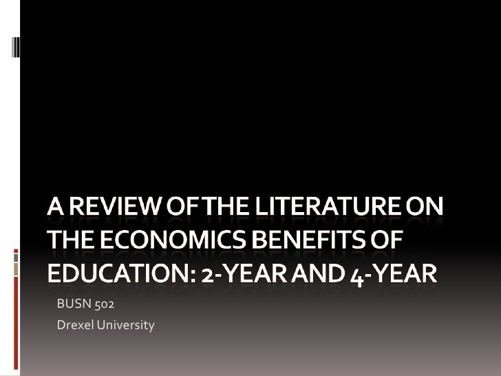 A Review of the literature on the economics benefits of education: 2-year and 4-year<br />BUSN 502<br />Drexel University<...