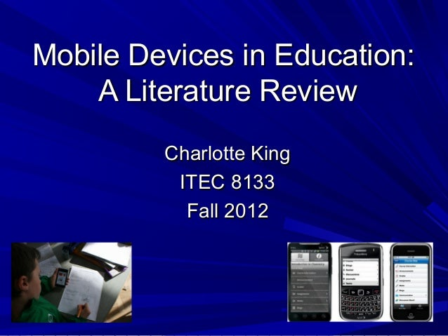 Mobile Devices in Education:    A Literature Review         Charlotte King          ITEC 8133           Fall 2012
