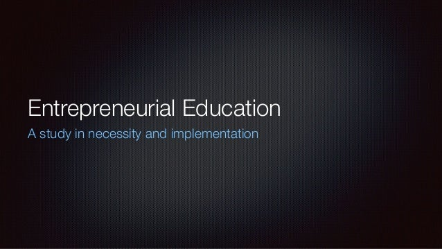 Entrepreneurial Education A study in necessity and implementation