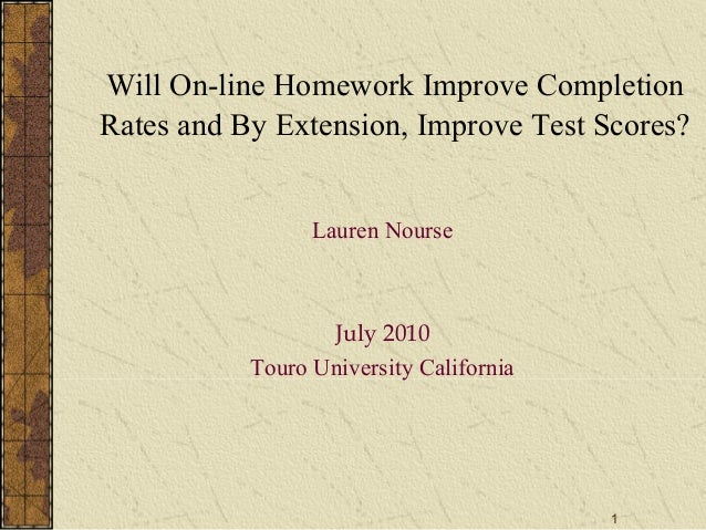 1 Will On-line Homework Improve Completion Rates and By Extension, Improve Test Scores? Lauren Nourse July 2010 Touro Univ...