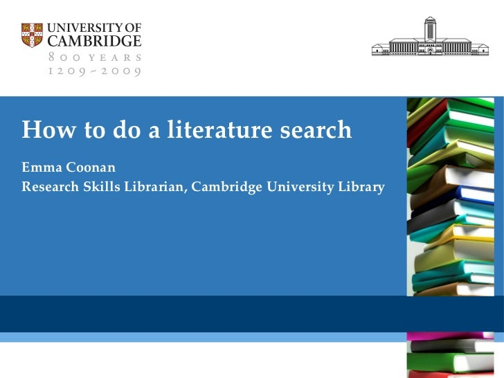 How to do a literature search Emma Coonan Research Skills Librarian, Cambridge University Library