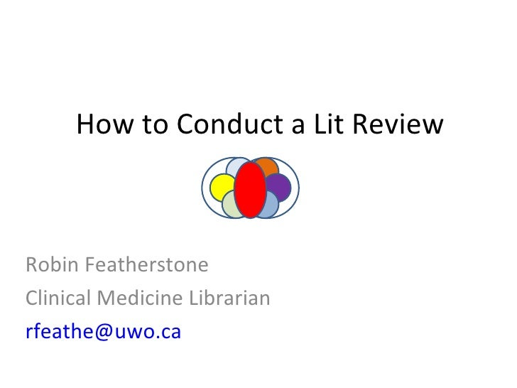 How to Conduct a Lit Review Robin Featherstone Clinical Medicine Librarian [email_address]
