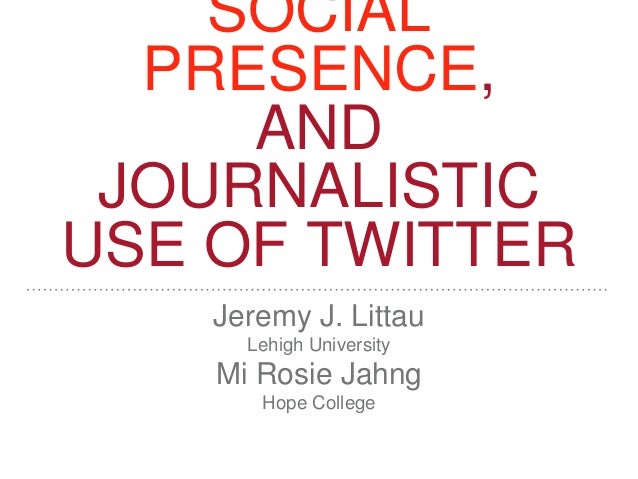 SOCIAL PRESENCE, AND JOURNALISTIC USE OF TWITTER Jeremy J. Littau Lehigh University Mi Rosie Jahng Hope College