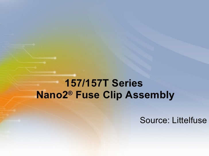 157/157T Series  Nano2 ®  Fuse Clip Assembly <ul><li>Source: Littelfuse </li></ul>