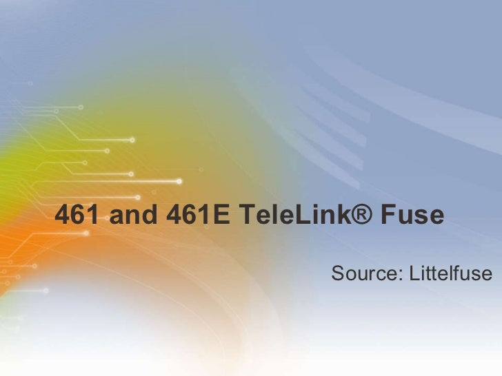 461 and 461E TeleLink ® Fuse <ul><li>Source: Littelfuse </li></ul>