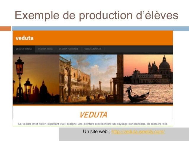 Exemple de production d'élèves            Un site web : http://veduta.weebly.com/