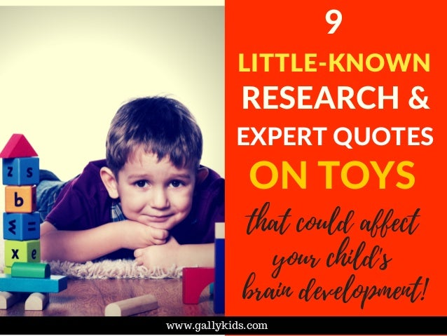 9 LITTLE-KNOWN RESEARCH & EXPERT QUOTES www.gallykids.com ON TOYS that could affect your child's brain development!