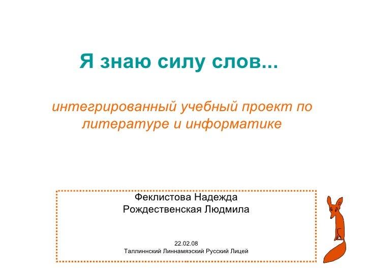 Я знаю силу слов...   интегрированный учебный проект по литературе и информатике Феклистова Надежда Рождественская Людмила...