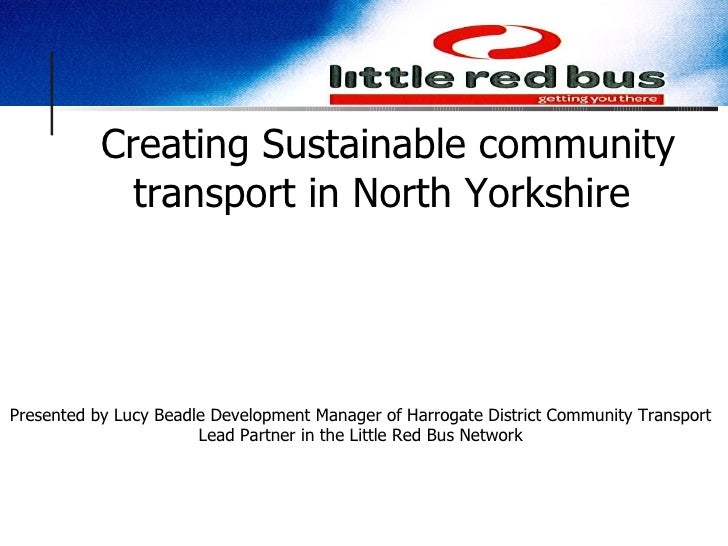 Creating Sustainable community transport in North Yorkshire  Presented by Lucy Beadle Development Manager of Harrogate Dis...
