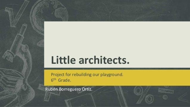 Little architects. Project for rebuilding our playground. 6th Grade. Rubén Borreguero Ortíz.