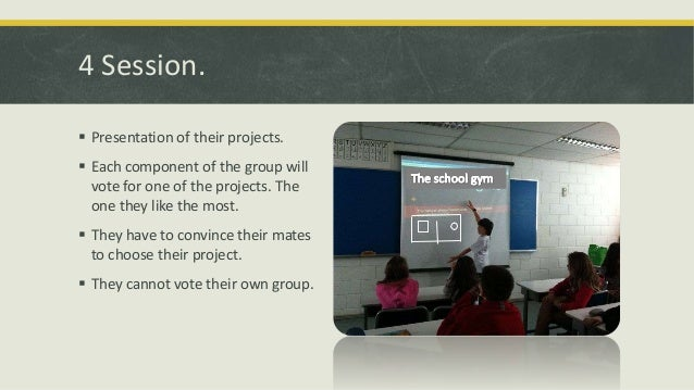 4 Session.  Presentation of their projects.  Each component of the group will vote for one of the projects. The one they...