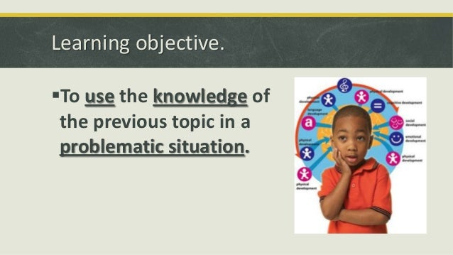 Learning objective. To use the knowledge of the previous topic in a problematic situation.