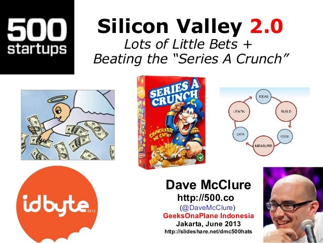 "Silicon Valley 2.0Lots of Little Bets +Beating the ""Series A Crunch""Dave McClurehttp://500.co(@DaveMcClure)GeeksOnaPlane I..."
