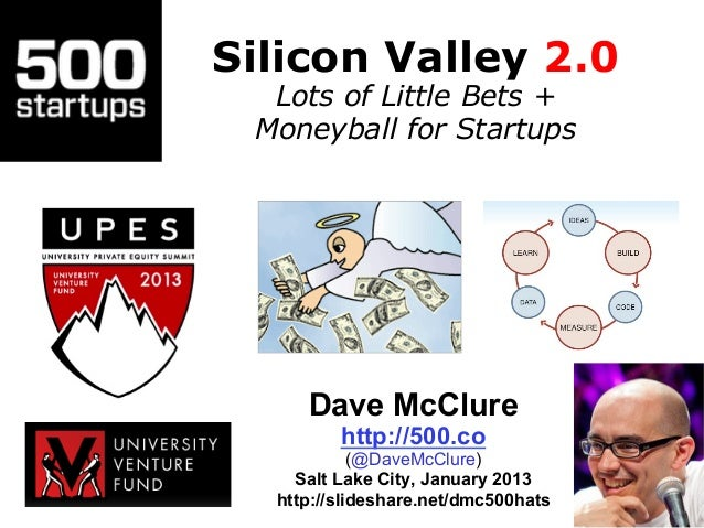 Silicon Valley 2.0  Lots of Little Bets + Moneyball for Startups     Dave McClure         http://500.co            (@DaveM...
