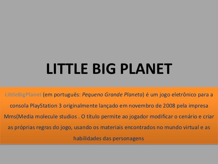 LITTLE BIG PLANETLittleBigPlanet (em português: Pequeno Grande Planeta) é um jogo eletrônico para a  consola PlayStation 3...