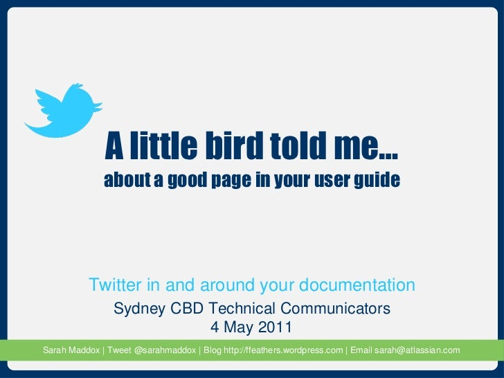 A little bird told me… about a good page in your user guide Sydney CBD Technical Communicators 4 May 2011 Twitter in and a...