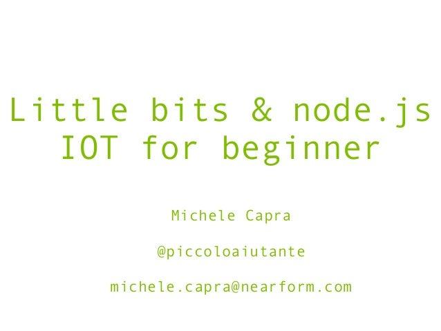 Little bits & node.js IOT for beginner Michele Capra ! @piccoloaiutante ! michele.capra@nearform.com