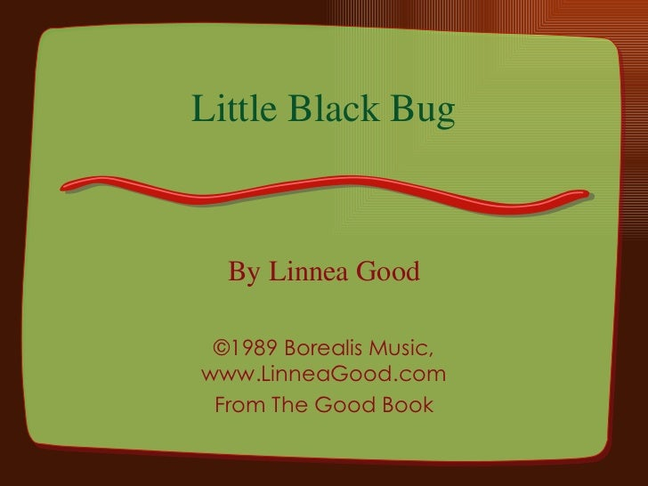 Little Black Bug By Linnea Good ©1989 Borealis Music, www.LinneaGood.com From The Good Book