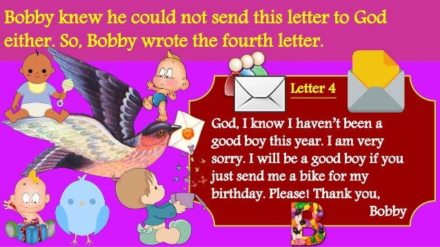 Bobby knew he could not send this letter to God either. So, Bobby wrote the fourth letter. Letter 4 God, I know I haven't ...