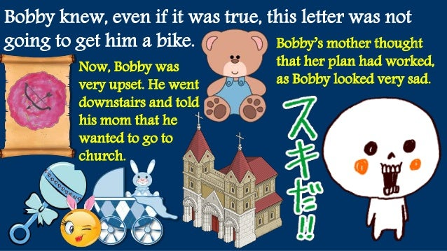 Bobby knew, even if it was true, this letter was not going to get him a bike. Now, Bobby was very upset. He went downstair...
