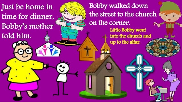 Just be home in time for dinner, Bobby's mother told him. Bobby walked down the street to the church on the corner. Little...