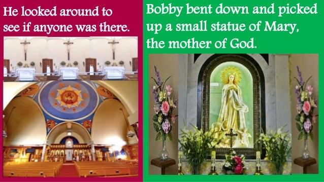 He looked around to see if anyone was there. Bobby bent down and picked up a small statue of Mary, the mother of God.