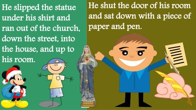 He slipped the statue under his shirt and ran out of the church, down the street, into the house, and up to his room. He s...