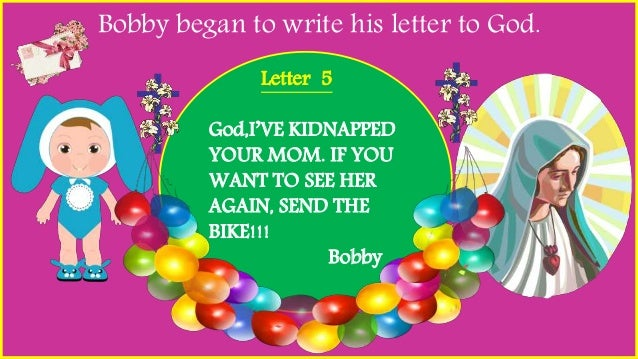 Bobby began to write his letter to God. Letter 5 God,I'VE KIDNAPPED YOUR MOM. IF YOU WANT TO SEE HER AGAIN, SEND THE BIKE!...