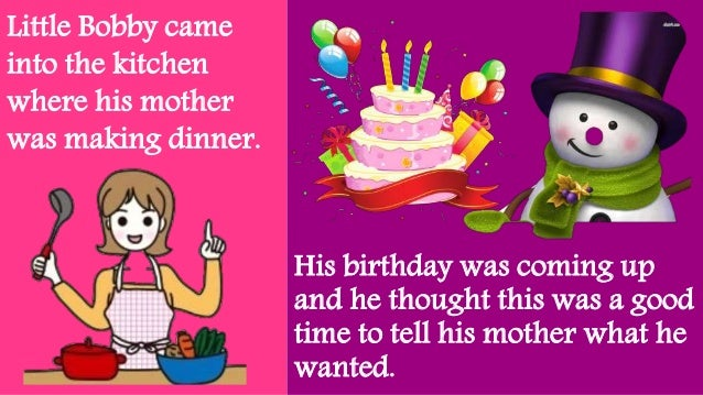 Little Bobby came into the kitchen where his mother was making dinner. His birthday was coming up and he thought this was ...