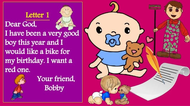 Letter 1 Dear God, I have been a very good boy this year and I would like a bike for my birthday. I want a red one. Your f...