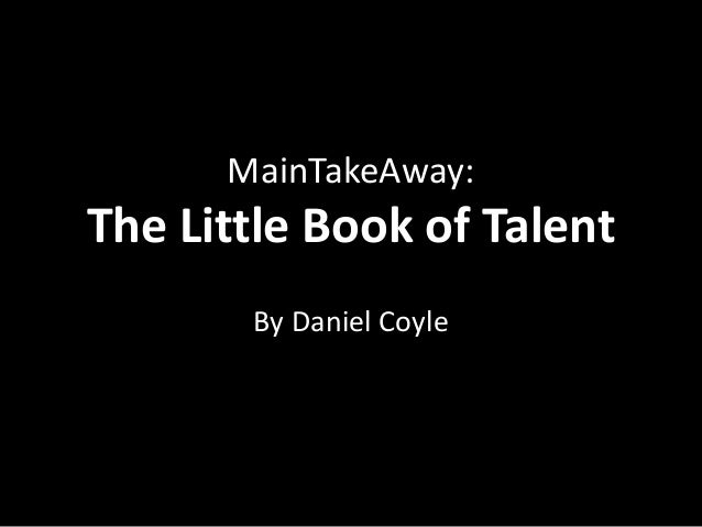 MainTakeAway:The Little Book of Talent       By Daniel Coyle