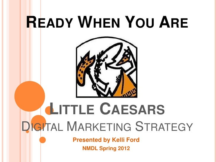 READY WHEN YOU ARE    LITTLE CAESARSDIGITAL MARKETING STRATEGY       Presented by Kelli Ford          NMDL Spring 2012