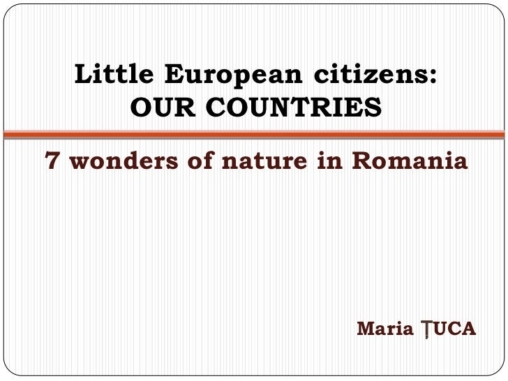 Little European citizens:      OUR COUNTRIES7 wonders of nature in Romania                      Maria ŢUCA
