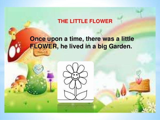 THE LITTLE FLOWER Once upon a time, there was a little FLOWER, he lived in a big Garden.