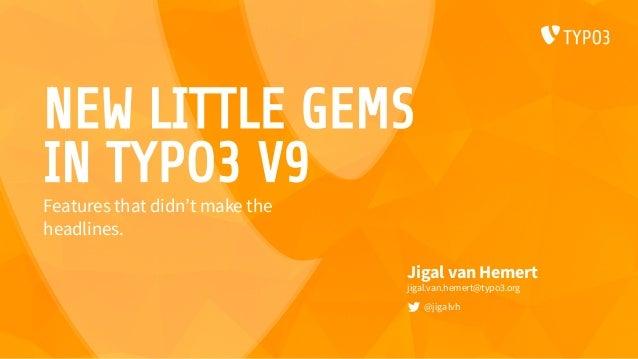 NEW LITTLE GEMS IN TYPO3 V9 Jigal van Hemert jigal.van.hemert@typo3.org @jigalvh Features that didn't make the headlines.