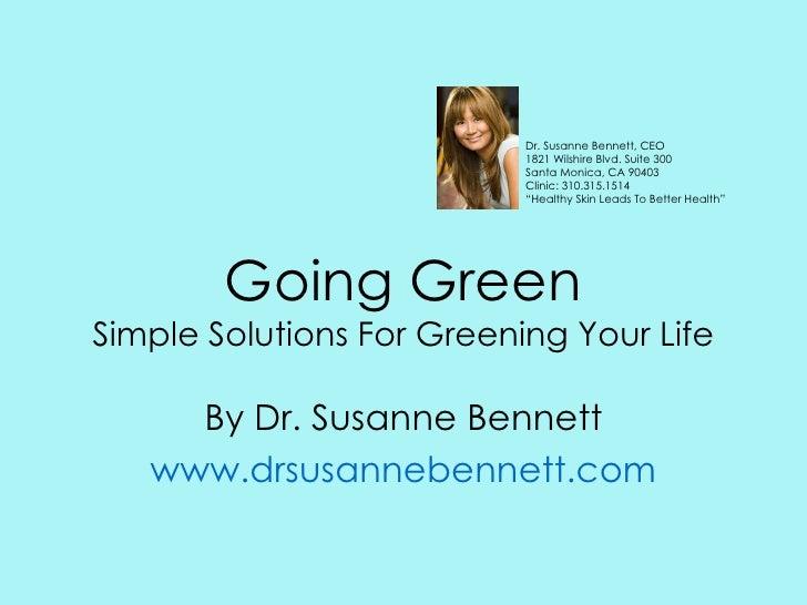 Going Green Simple Solutions For Greening Your Life By Dr. Susanne Bennett www.drsusannebennett.com Dr. Susanne Bennett, C...