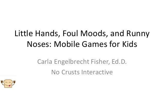 Little Hands, Foul Moods, and Runny    Noses: Mobile Games for Kids     Carla Engelbrecht Fisher, Ed.D.          No Crusts...