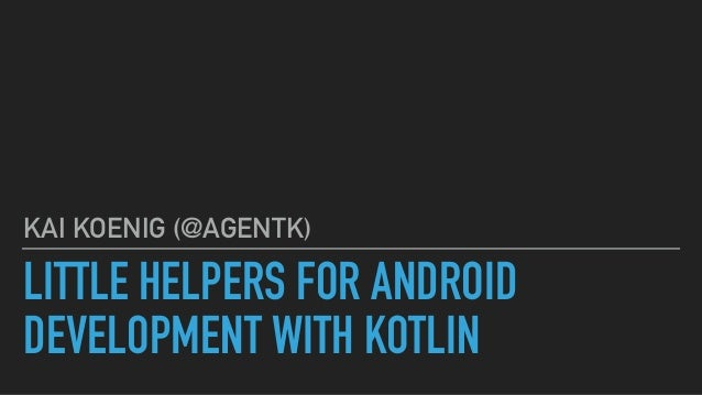 LITTLE HELPERS FOR ANDROID DEVELOPMENT WITH KOTLIN KAI KOENIG (@AGENTK)