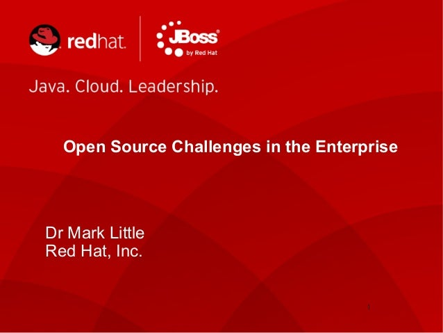Dr Mark Little Red Hat, Inc. Open Source Challenges in the Enterprise 1