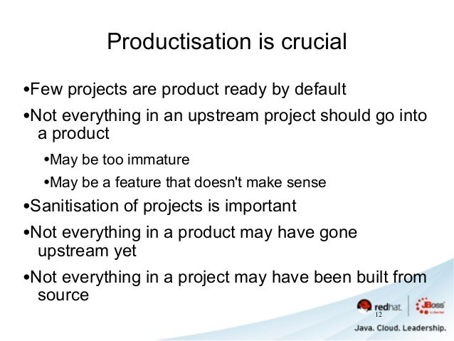 Productisation is crucial •Few projects are product ready by default •Not everything in an upstream project should go into...