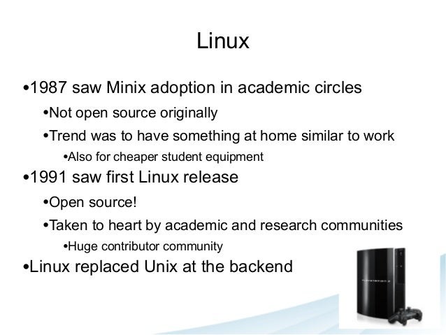Linux •1987 saw Minix adoption in academic circles •Not open source originally •Trend was to have something at home simila...