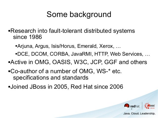 Some background •Research into fault-tolerant distributed systems since 1986 •Arjuna, Argus, Isis/Horus, Emerald, Xerox, …...