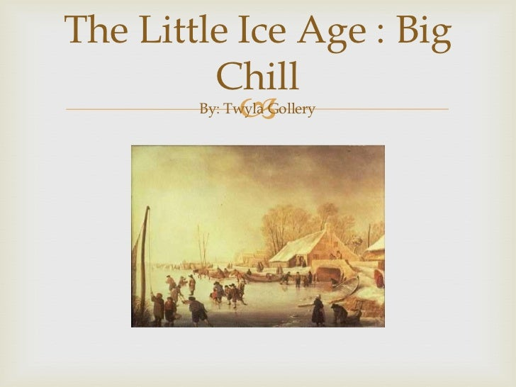 The Little Ice Age : Big ChillBy: Twyla Gollery<br />