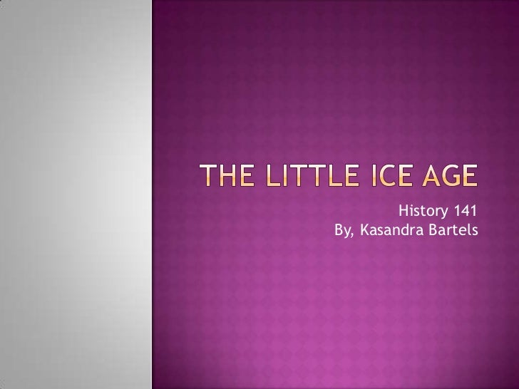 The Little Ice Age<br />History 141                                                                              By, Kasan...