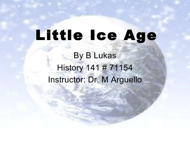 Little Ice Age By B Lukas History 141 # 71154 Instructor: Dr. M Arguello