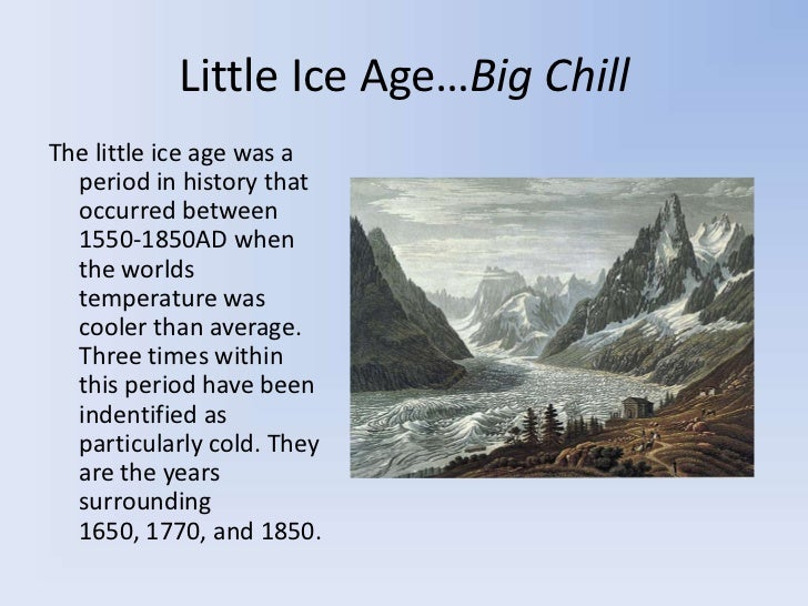 little ice age A mysterious, centuries-long cool spell, dubbed the little ice age, appears to have been caused by a series of volcanic eruptions and sustained by sea ice, a new study indicates the research.